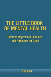 The Little Book Of Mental Health  Remove depression  anxiety  and addiction for good  PDF