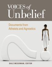 Voices of Unbelief: Documents from Atheists and Agnostics: Documents from Atheists and Agnostics