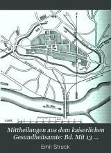 Mittheilungen aus dem Kaiserlichen Gesundheitsamte  Bd  Mit 13 chromolithographischen Tafeln und 13 Holzschnitten PDF