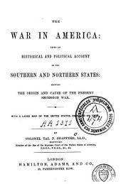 The War in America, Being an Historical and Political Account of the Southern and Northern States...