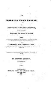 The Working Man's Manual: A New Theory of Political Economy, on the Principle of Production the Source of Wealth. Including an Enquiry Into the Principles of Public Credit, Currency, the Wages of Laborers, the Production of Wealth, the Distribution of Wealth, Consumption of Wealth, Popular Education, and the Elements of Social Government in General as They Appear Open to the Scrutiny of Common Sense and the Philosophy of the Age