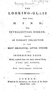 The Looking-Glass for the Mind; Or, Intellectual Mirror. Being an Elegant Collection of the Most Delightful Little Stories ... Chiefly Translated from ... L'Ami Des Enfans, Etc. [Translated by J. Cooper.]