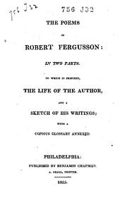 The Poems of Robert Fergusson: in Two Parts. To which is Prefixed, the Life of the Author, and a Sketch of His Writings; with a Copious Glossary Annexed: Volume 1