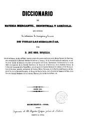 Diccionario de materia mercantil, industrial y agrícola, que contiene la indicación, la descripción y los usos de todas las mercancías: Volumen 1