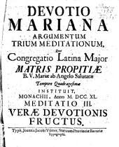 Devotio Mariana: Argumentum Trium Meditationum, Quas Congregatio Latina Major Matris Propitiae B. V. Mariae ab Angelo Salutatae Tempore Quadragesimae instituit, Cùm ... Clemens Crescentius Urt. Bav. ... Dux ... Ejusdem Sodalitatis Praefecturam ... susciperet. Meditatio III. Verae Devotionis Fructus. 3