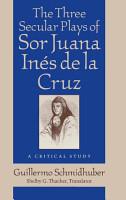 The Three Secular Plays of Sor Juana In  s de la Cruz PDF