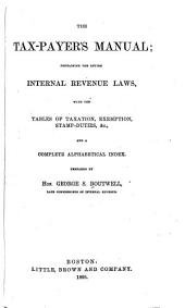 The Tax-payer's Manual: Containing the Entire Internal Revenue Laws, with the Tables of Taxation, Exemption, Stamp-duties, &c., and a Complete Alphabetical Index