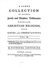 A Large Collection of Ancient Jewish and Heathen Testimonies to the Truth of the Christian Religion: With Notes and Observations. 3. Cont. the Testimonies of Heathen Writers of the 3. Century, and to the Conversion of Constantin ... - 1766. - VIII, 370 S.
