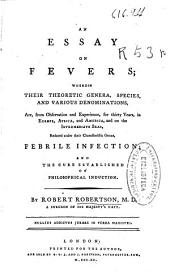 An Essay on Fevers: Wherein Their Theoretic Genera, Species, and Various Denominations, Are, from Observation and Experience, for Thirty Years, in Europe, Africa and America