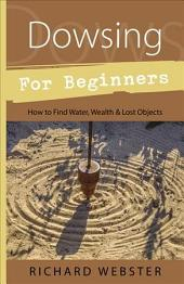 Dowsing for Beginners: The Art of Discovering Water, Treasure, Gold, Oil, Artifacts