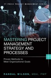 Mastering Project Management Strategy and Processes: Proven Methods to Meet Organizational Goals