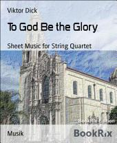 To God Be the Glory: Sheet Music for String Quartet