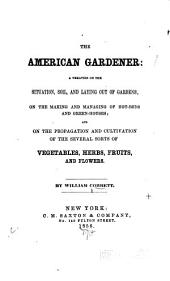 The American gardener: A treatise on the situation, soil, and laying out of gardens, on the making and managing of hot-beds and green-houses; and on the propagation and cultivation of the several sorts of vegetables, herbs, fruits, and flowers