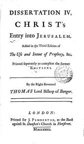 Dissertation IV. Christ's Entry Into Jerusalem: Added in the Third Edition of The Use and Intent of Prophecy, &c. Printed Separately to Compleat the Former Editions..