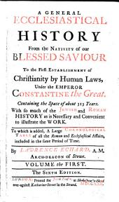 A General Ecclesiastical History: From the Nativity of Our Blessed Saviour to the First Establishment of Christianity by Human Laws, Under the Emperor Constantine the Great. ... To which is Added, a Large Chronological Table of All the Roman and Ecclesiastical Affairs, ... By Laurence Echard, ...
