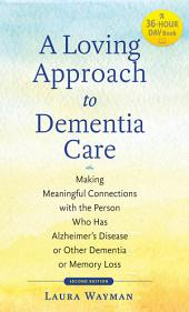 A Loving Approach to Dementia Care: Making Meaningful Connections with the Person Who Has Alzheimer's Disease or Other Dementia or Memory Loss, Edition 2