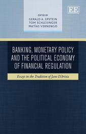 Banking, Monetary Policy and the Political Economy of Financial Regulation: Essays in the Tradition of Jane D'Arista