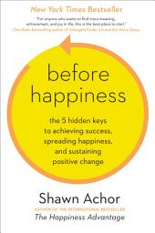 Before Happiness: The 5 Hidden Keys to Achieving Success, Spreading Happiness, and SustainingPositive Change