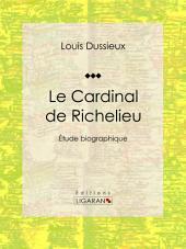 Le Cardinal de Richelieu: Etude biographique