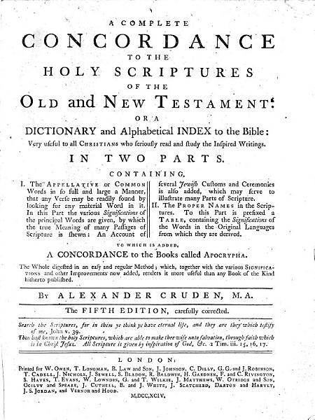 Download A Complete Concordance to the Holy Scriptures of the Old and New Testament   Or a Dictionary and Alphabetical Index to the Bible     in Two Parts  Containing  I  The Appellative Or Common Words     II  The Proper Names     To which is Added  a Concordance to the Books Called Apocrypha     By Alexander Cruden    The Fifth Edition  Carefully Corrected Book