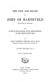 The Life and Death of John of Barneveld, Advocate of Holland: With a View of the Primary Causes and Movements of the Thirty Years' War, Volume 1