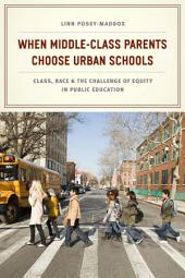 When Middle-Class Parents Choose Urban Schools: Class, Race, and the Challenge of Equity in Public Education