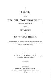 Letter to the Rev. Chr. Wordsworth, D.D., Canon of Westminster: On the Difficulties of His Synodal Theory, in Reference to His Sermon on the Authority and Uses of Church Synods