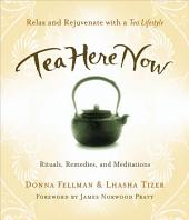 Tea Here Now: Relax and Rejuvenate with a Tea Lifestyle Rituals, Remedies, and Meditations