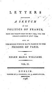 Letters Containing a Sketch of the Politics of France: From the Thirty-first of May 1793, Till the Twenty-eighth of July 1794, and of the Scenes which Have Passed in the Prisons of Paris. By Helen Maria Williams, Volume 4