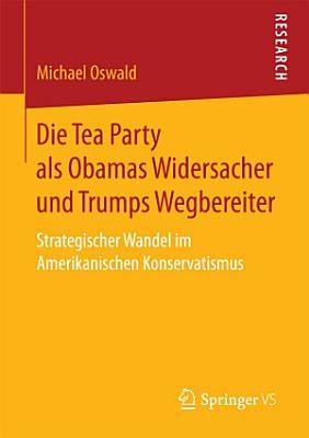 Die Tea Party als Obamas Widersacher und Trumps Wegbereiter PDF