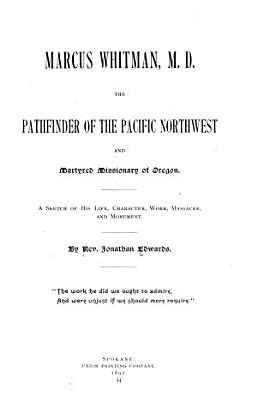 Marcus Whitman  M D   the Pathfinder of the Pacific Northwest and Martyred Missionary of Oregon PDF