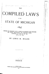 The Compiled Laws of the State of Michigan, 1897: Compiled and Arranged with a Digest of Supreme Court Decisions and Other Annotations, and Published Under Authority of Acts 268 of 1895 and 26 of 1897, Volume 2
