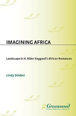 Imagining Africa  Landscape in H  Rider Haggard s African Romances PDF