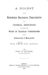 A Digest of the Reported Decisions, Precedents and General Principles Enunciated by the Board of Railroad Commissioners of the Commonwealth of Massachusetts: From 1870 to 1888, Inclusive