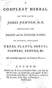 A Compleat Herbal of the Late James Newton ...: Containing the Prints and the English Names of Several Thousand Trees, Plants, Shrubs, Flowers, Exotics, Etc., All Curiously Engraved on Copper-plates