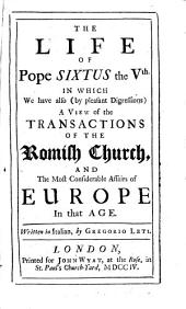The Life of Pope Sixtus the Vth: In which We Have Also (by Pleasant Digressions) a View of the Transactions of the Roman Church, and the Most Considerable Affairs of Europe in that Age