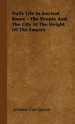 Daily Life in Ancient Rome   The People and the City at the Height of the Empire PDF
