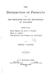 The Distribution of Products: Or the Mechanism and the Metaphysics of Exchange : Three Essays : What Makes the Rate of Wages? What is a Bank? The Railway, the Farmer, and the Public