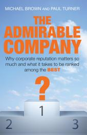 The Admirable Company: Why Corporate Reputation Matters So Much and what it Takes to be Ranked Among the Best