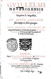 Guillelmi Neubrigensis Angli, ... De rebus Anglicis suis temporis, libri quinque. Nunc primum auctiores 11. capitulis hactenus desideratis, & notis Ioannis Picardi Bellouaci ..