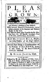 Pleas of the Crown: In Two Parts : Or, A Methodical Summary of the Principal Matters Relating to that Subject. : with Several Hundred References, Never Before Printed, to the Ancient and Modern Books of the Law : and Likewise Three Other Treatises by Sir Matthew Hale, Viz. Of Sheriffs Accompts, Trial of Witches, and Provisions for the Poor