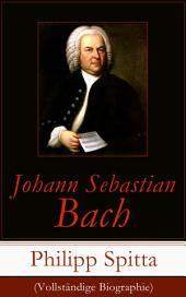 Johann Sebastian Bach (Vollständige Biographie): Der größte Komponist der Musikgeschichte: Leben und Werk