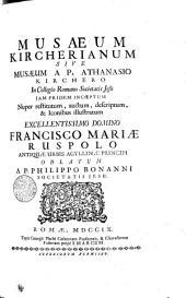MUSAEUM KIRCHERIANUM SIVE MUSAEUM A P. ATHANASIO KIRCHERO In Collegio Romano Societatis Jesu JAM PRIDEM INCOEPTUM Nuper restitutum, auctum, descriptum, & Iconibus illustratum EXCELLENTISSIMO DOMINO FRANCISCO MARIAE RUSPOLO ANTIQUAE URBIS AGYLLINAE PRINCIPI OBLATUM