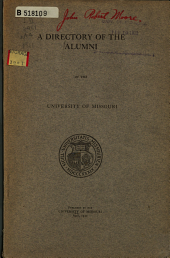 A Directory of the Alumni: Containing the Names of All the Graduates of the University of Missouri (except the School of Mines, at Rolla) in an Alphabetical Register, Together with Their Present Addresses and Occupations