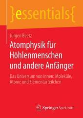 Atomphysik für Höhlenmenschen und andere Anfänger: Das Universum von innen: Moleküle, Atome und Elementarteilchen