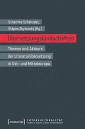 Übersetzungslandschaften: Themen und Akteure der Literaturübersetzung in Ost- und Mitteleuropa