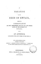 A Treatise on the Deed of Entail: Embracing, Commentaries on the Amendment Act of 1848, and Prior Acts on the Subject of Entails. With an Appendix, Containing the Acts, Forms of the Deed, & C