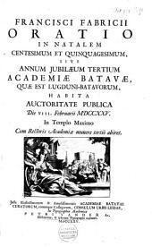 Francisci Fabricii Oratio in natalem centesimum et quinquagesimum, sive annum jubilæum tertium Academiæ Batavæ, quæ est Lugduni-Batavorum, habita auctoritate publica die VIII. Februarii MDCCXXV ...
