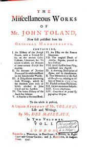 The Miscellaneous Works of Mr. John Toland: Now First Published from His Manuscripts ... To the Whole is Prefixed a Copious Account of Mr. Toland's Life and Writing, Volume 1