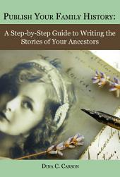 Publish Your Family History: A Step­by­Step Guide to Writing the Stories of Your Ancestors